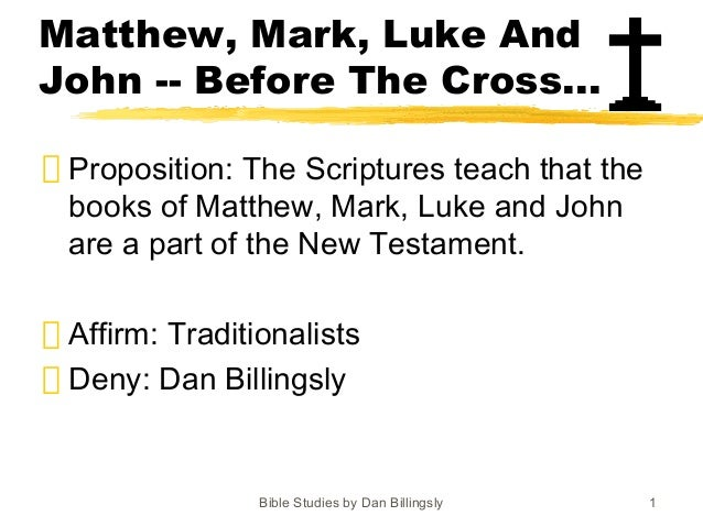 Bible Studies by Dan Billingsly 1 Matthew, Mark, Luke And John -- Before The Cross... Proposition: The Scriptures teach th...