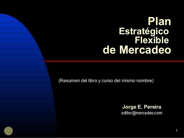 1 Plan Estratégico Flexible de Mercadeo Jorge E. Pereira editor@mercadeo.com (Resumen del libro y curso del mismo nombre)