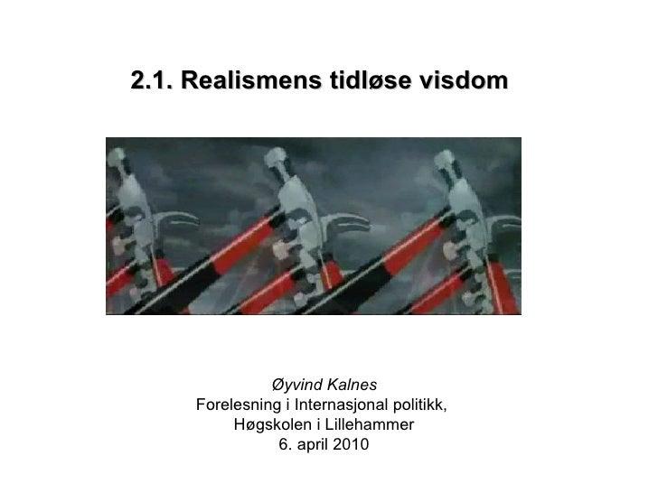 2.1. Realismens tidløse visdom Øyvind Kalnes Forelesning i Internasjonal politikk,  Høgskolen i Lillehammer 6. april 2010