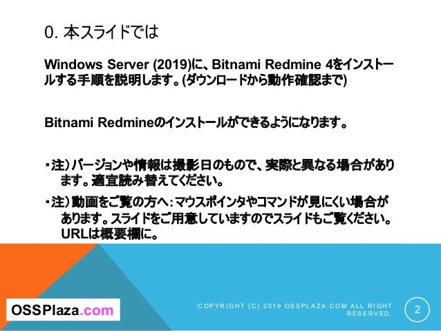 0. 本スライドでは Windows Server (2019)に、Bitnami Redmine 4をインストー ルする手順を説明します。(ダウンロードから動作確認まで) Bitnami Redmineのインストールができるようになります。 ...