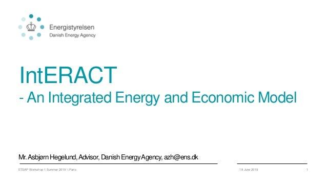 IntERACT - An Integrated Energy and Economic Model Mr.Asbjørn Hegelund,Advisor,DanishEnergyAgency,azh@ens.dk 18 June 2019E...