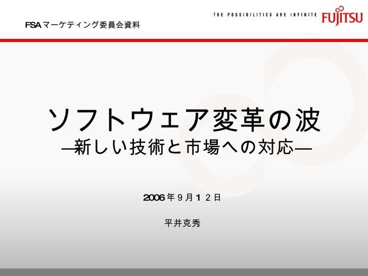 FSA マーケティング委員会資料 ソフトウェア変革の波 ―新しい技術と市場への対応― 2006 年9月 1 2日 平井克秀