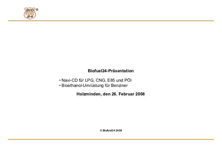 ®                 Biofuel24-Präsentation    • Navi-CD für LPG, CNG, E85 und PÖl    • Bioethanol-Umrüstung für Benziner    ...