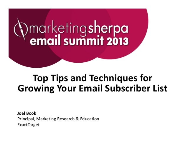 Top Tips and Techniques for Growing Your Email Subscriber ListJoel Book Principal, Marketing Research & EducationExactTarget
