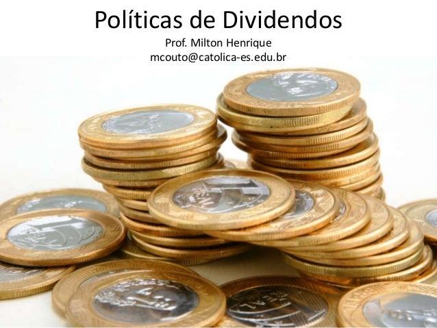 Políticas de Dividendos Prof. Milton Henrique mcouto@catolica-es.edu.br