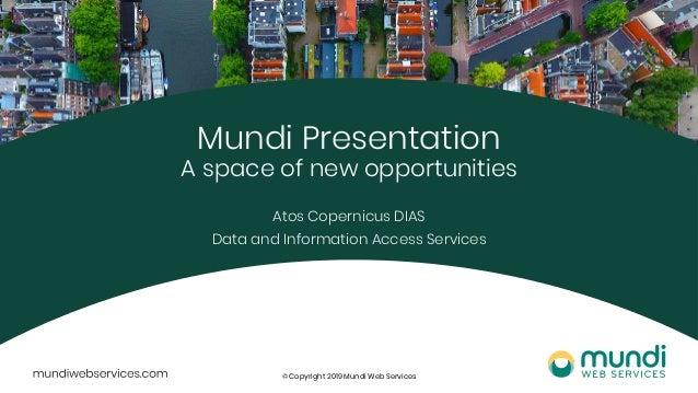 © Copyright 2019 Mundi Web Services Mundi Presentation A space of new opportunities Atos Copernicus DIAS Data and Informat...