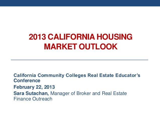 2013 CALIFORNIA HOUSING          MARKET OUTLOOKCalifornia Community Colleges Real Estate Educator'sConferenceFebruary 22, ...