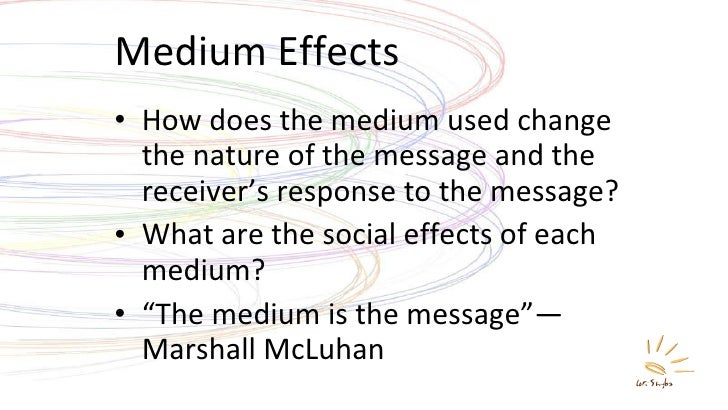 Medium Effects <ul><li>How does the medium used change the nature of the message and the receiver's response to the messag...