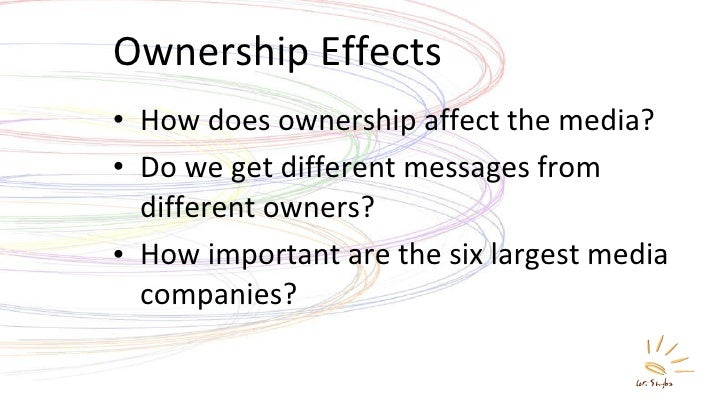 Ownership Effects <ul><li>How does ownership affect the media? </li></ul><ul><li>Do we get different messages from differe...