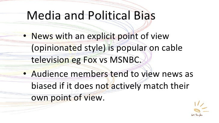 Media and Political Bias <ul><li>News with an explicit point of view (opinionated style) is popular on cable television eg...