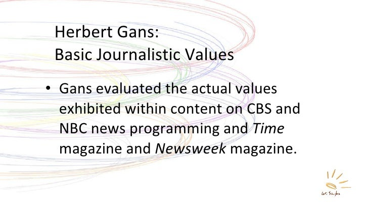 Herbert Gans: Basic Journalistic Values <ul><li>Gans evaluated the actual values exhibited within content on CBS and NBC n...