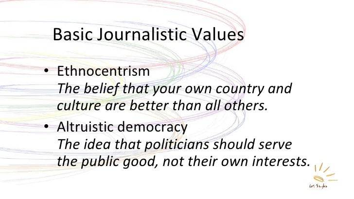 Basic Journalistic Values <ul><li>Ethnocentrism The belief that your own country and culture are better than all others. <...