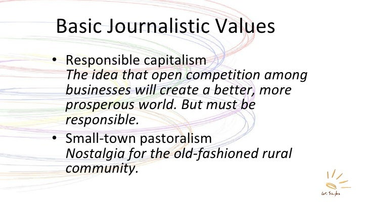 Basic Journalistic Values <ul><li>Responsible capitalism The idea that open competition among businesses will create a bet...
