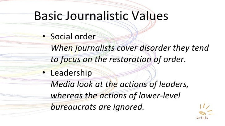 Basic Journalistic Values <ul><li>Social order When journalists cover disorder they tend to focus on the restoration of or...