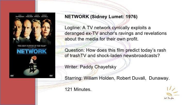 NETWORK (Sidney Lumet: 1976) Logline: A TV network cynically exploits a deranged ex-TV anchor's ravings and revelations ab...