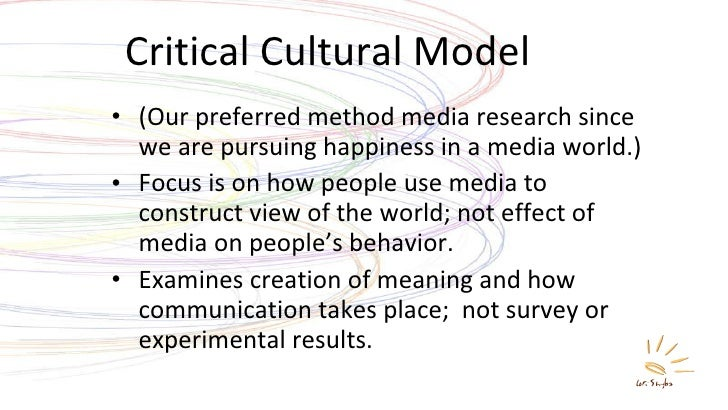 Critical Cultural Model <ul><li>(Our preferred method media research since we are pursuing happiness in a media world.) </...