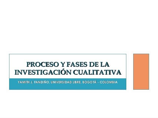 PROCESO Y FASES DE LA INVESTIGACIÓN CUALITATIVA YAMITH J. FANDIÑO, UNIVERSIDAD LIBRE, BOGOTÁ - COLOMBIA