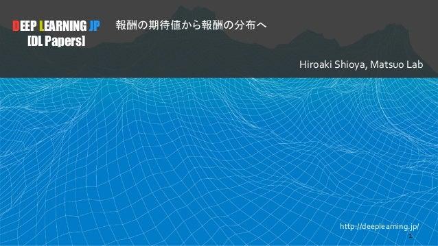 DEEP LEARNING JP [DL Papers] 報酬�期待値から報酬�分布� Hiroaki Shioya, Matsuo Lab http://deeplearning.jp/ 1