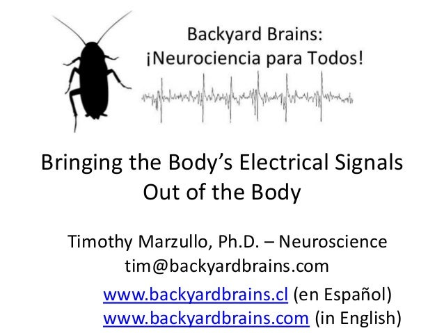 Bringing the Body's Electrical Signals Out of the Body Timothy Marzullo, Ph.D. – Neuroscience tim@backyardbrains.com www.b...