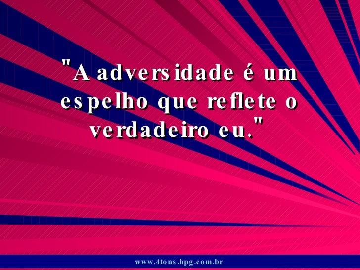 """""""A adversidade é um espelho que reflete o verdadeiro eu.""""  www.4tons.hpg.com.br"""