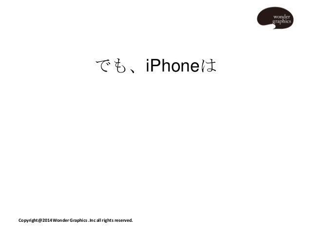 でも、iPhoneは  Copyright@2014 Wonder Graphics .Inc all rights reserved.