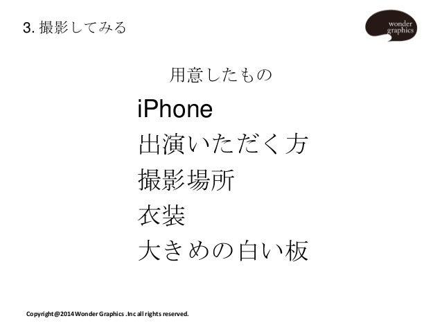 3. 撮影してみる  用意したもの  iPhone 出演いただく方 撮影場所 衣装 大きめの白い板 Copyright@2014 Wonder Graphics .Inc all rights reserved.