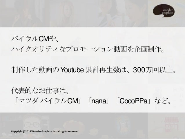 バイラルCMや、 ハイクオリティなプロモーション動画を企画制作。 制作した動画の Youtube 累計再生数は、300万回以上。 代表的なお仕事は、 「マツダ バイラルCM」「nana」「CocoPPa」など。  Copyright@2014 ...