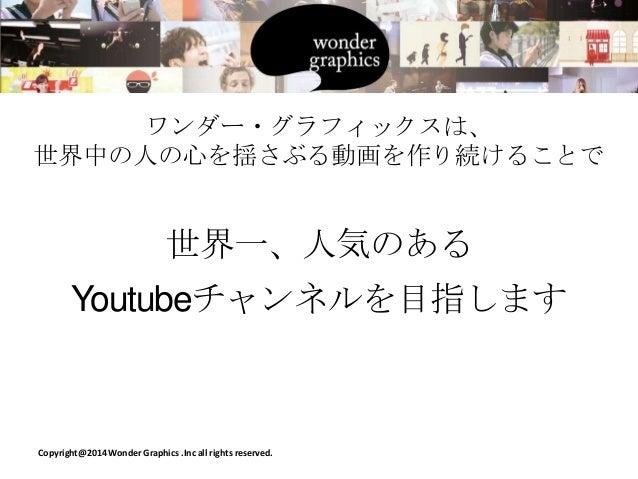 ワンダー・グラフィックスは、 世界中の人の心を揺さぶる動画を作り続けることで  世界一、人気のある Youtubeチャンネルを目指します  Copyright@2014 Wonder Graphics .Inc all rights reser...