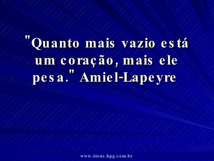 """""""Quanto mais vazio está um coração, mais ele pesa."""" Amiel-Lapeyre  www.4tons.hpg.com.br"""