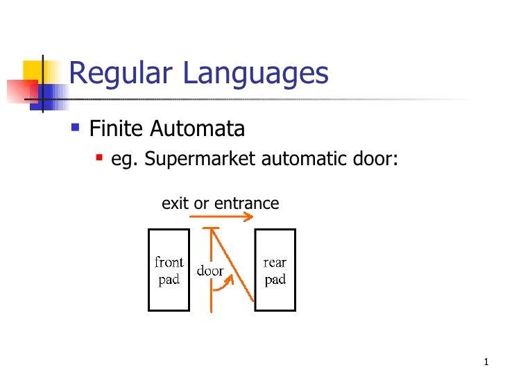 Regular Languages <ul><li>Finite Automata </li></ul><ul><ul><li>eg. Supermarket automatic door: </li></ul></ul>exit or ent...