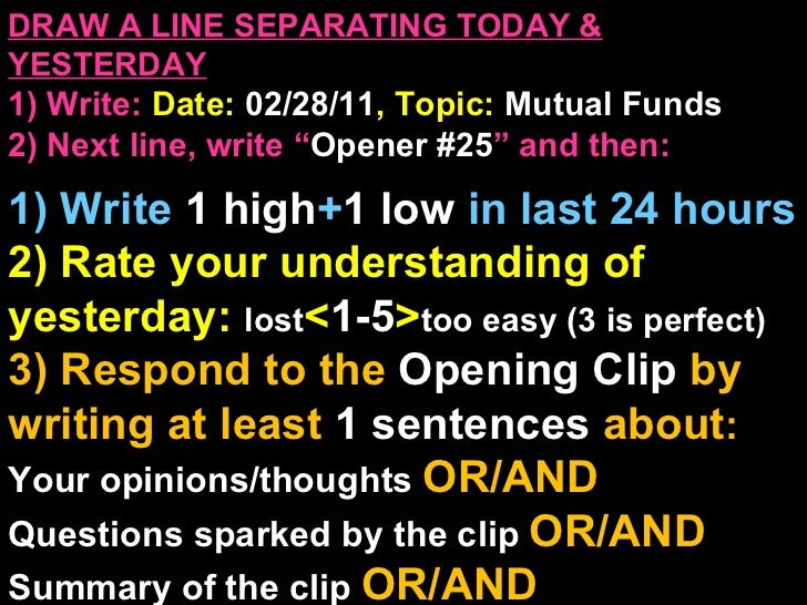 """DRAW A LINE SEPARATING TODAY & YESTERDAY 1) Write:   Date:  02/28/11 , Topic:  Mutual Funds 2) Next line, write """" Opener #..."""