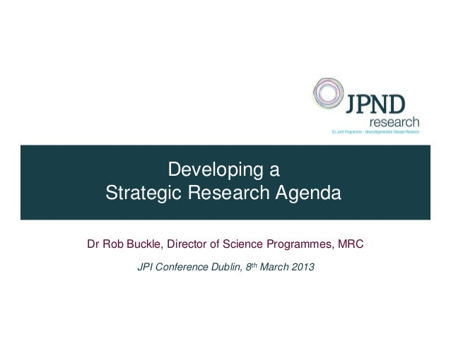 Developing a   Strategic Research AgendaDr Rob Buckle, Director of Science Programmes, MRC         JPI Conference Dublin, ...