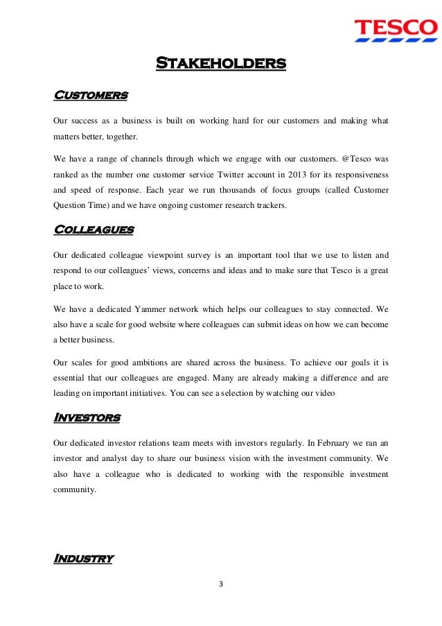 stakeholders of tesco Extracts from this document introduction stakeholders in tesco stakeholders are the people revolved around the interest in business there are different types of stakeholders in the.
