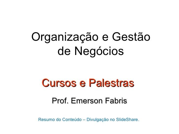 Organização e Gestão    de Negócios  Cursos e Palestras       Prof. Emerson Fabris Resumo do Conteúdo – Divulgação no Slid...