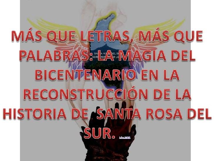 MÁS QUE LETRAS, MÁS QUE PALABRAS: LA MAGIA DEL BICENTENARIO EN LA RECONSTRUCCIÓN DE LA HISTORIA DE  SANTA ROSA DEL SUR. L:...