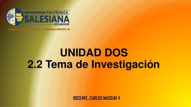 CARRERA DE CONTABILIDAD Y AUDITORIA PERÍODO 50 UNIDAD DOS 2.2 Tema de Investigación DOCENTE: CARLOS MASSUH V