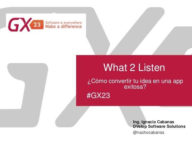 #GX23 What 2 Listen Ing. Ignacio Cabanas DVelop Software Solutions ¿Cómo convertir tu idea en una app exitosa? @nachocaban...
