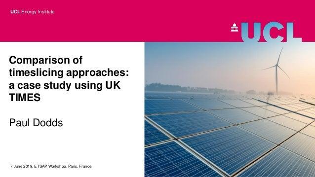 Comparison of timeslicing approaches: a case study using UK TIMES Paul Dodds 7 June 2019, ETSAP Workshop, Paris, France UC...