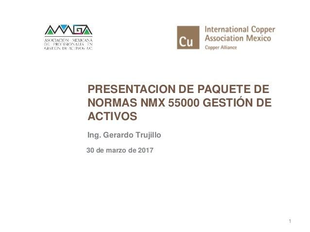 PRESENTACION DE PAQUETE DE NORMAS NMX 55000 GESTIÓN DE ACTIVOS 1 Ing. Gerardo Trujillo 30 de marzo de 2017