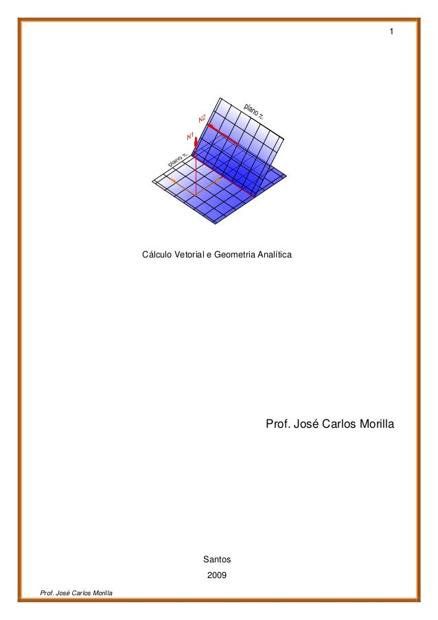 1 Prof. José Carlos Morilla Cálculo Vetorial e Geometria Analítica Prof. José Carlos Morilla Santos 2009