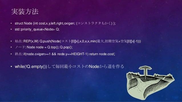 実装方法• struct Node {int cost,x,y,left,right,oxigen; (コンストラクタもかく) };• std::priority_queue<Node> Q;• 始点: REP(x,W) Q.push(Node...