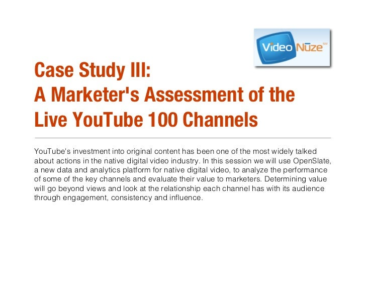 Case Study III:!A Marketers Assessment of theLive YouTube 100 ChannelsYouTubes investment into original content has been o...