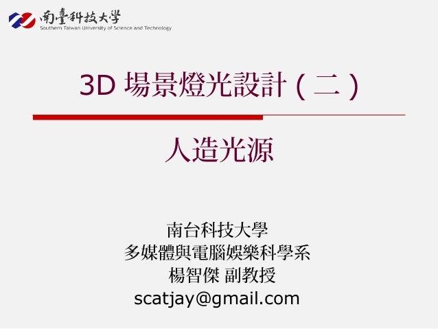 南台科技大學 多媒體與電腦娛樂科學系 楊智傑 副教授 scatjay@gmail.com 3D 場景燈光設計 ( 二 ) 人造光源