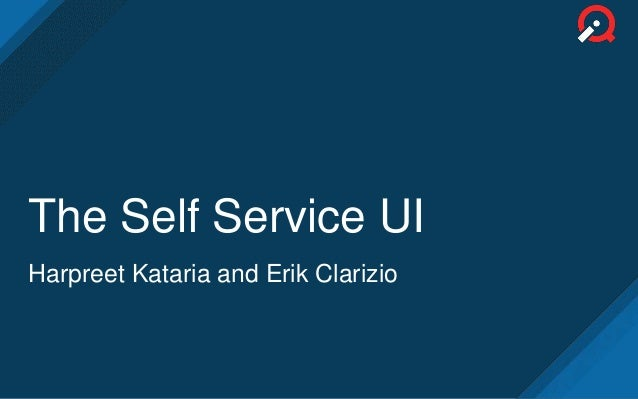 The Self Service UI Harpreet Kataria and Erik Clarizio
