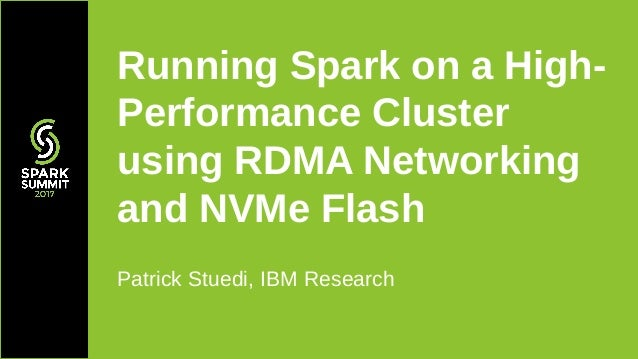 Patrick Stuedi, IBM Research Running Spark on a High- Performance Cluster using RDMA Networking and NVMe Flash