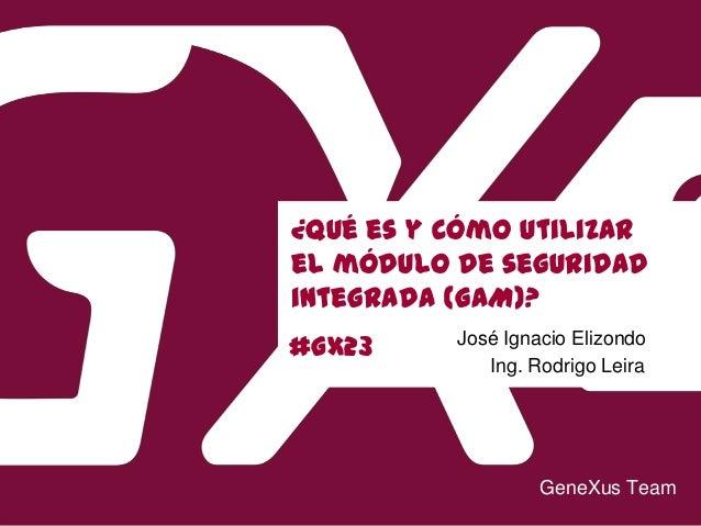 #GX23 ¿Qué es y cómo utilizar el módulo de seguridad integrada (GAM)? Ing. Rodrigo Leira GeneXus Team José Ignacio Elizondo