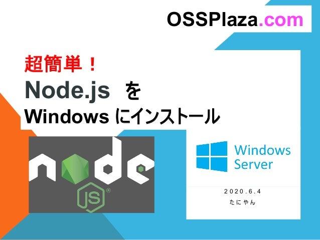 超簡単! Node.js を Windows にインストール 2 0 2 0 . 6 . 4 た に や ん OSSPlaza.com