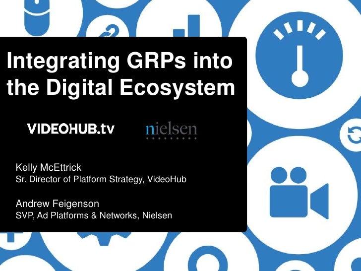 Integrating GRPs intothe Digital EcosystemKelly McEttrickSr. Director of Platform Strategy, VideoHubAndrew FeigensonSVP, A...