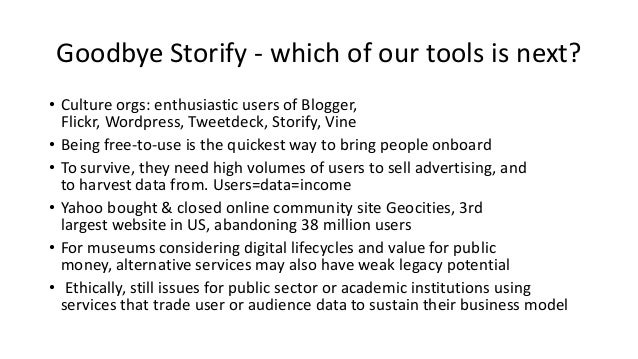 Goodbye Storify - which of our tools is next? • Culture orgs: enthusiastic users of Blogger, Flickr, Wordpress, Tweetdeck,...