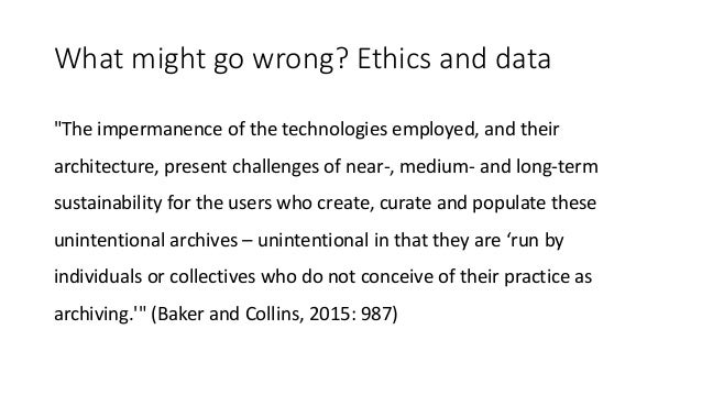 """What might go wrong? Ethics and data """"The impermanence of the technologies employed, and their architecture, present chall..."""